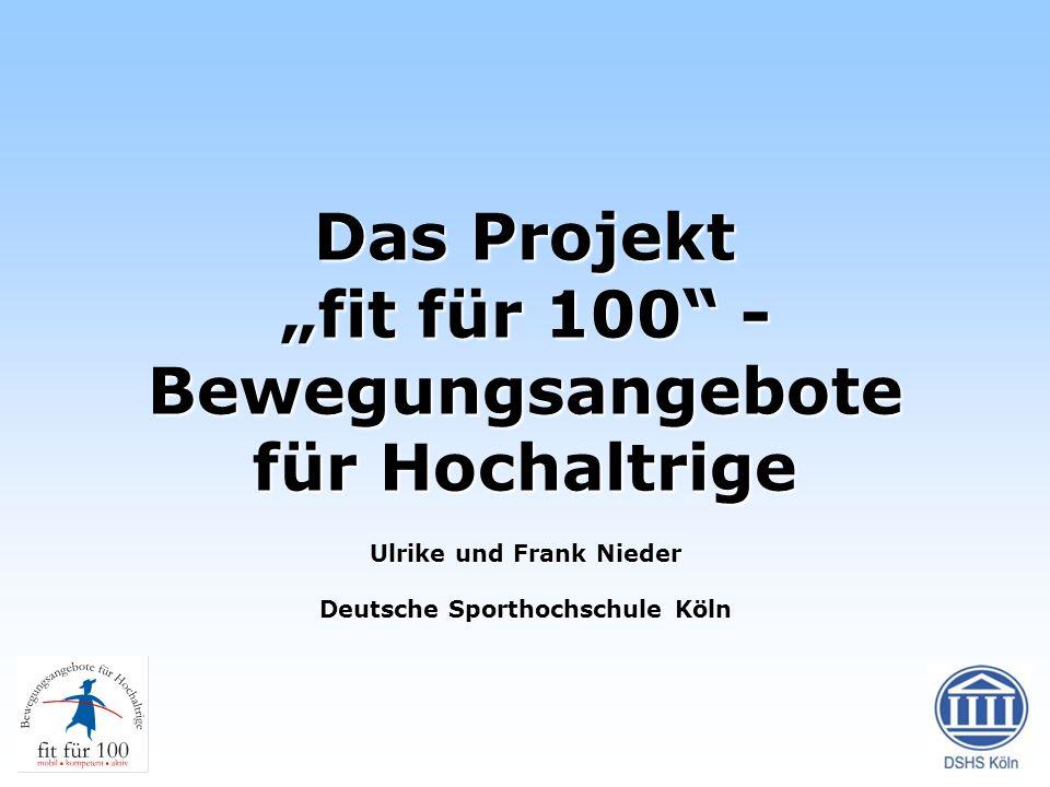 Das Projekt fit für 100 - Bewegungsangebote für Hochaltrige Ulrike und Frank Nieder Deutsche Sporthochschule Köln