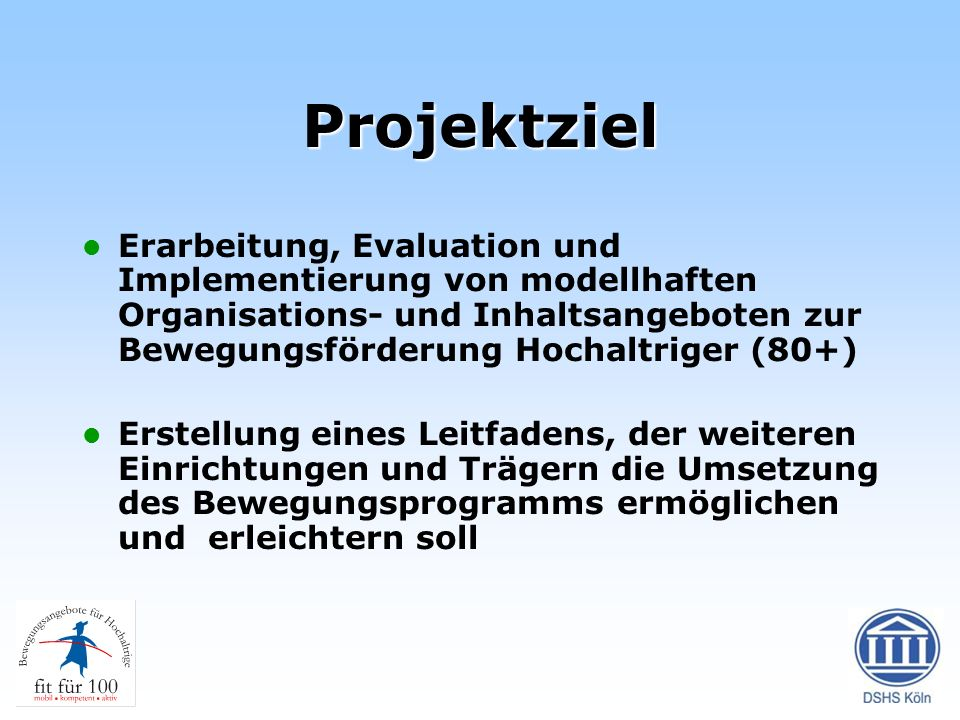 Projektziel Erarbeitung, Evaluation und Implementierung von modellhaften Organisations- und Inhaltsangeboten zur Bewegungsförderung Hochaltriger (80+)