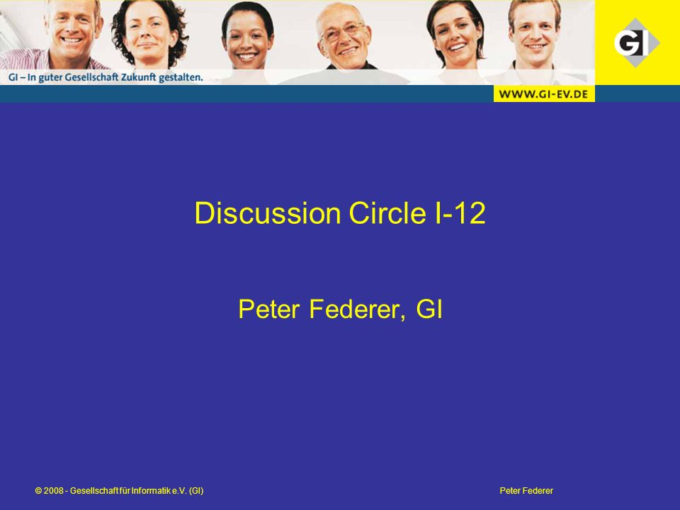 © 2008 - Gesellschaft für Informatik e.V. (GI)Peter Federer Discussion Circle I-12 Peter Federer, GI