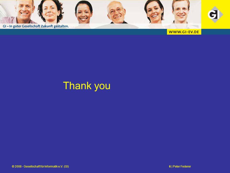 © 2008 - Gesellschaft für Informatik e.V. (GI)6 | Peter Federer Thank you