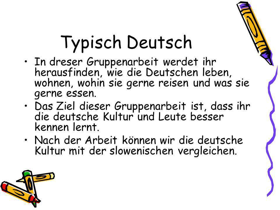 Typisch Deutsch In dreser Gruppenarbeit werdet ihr herausfinden, wie die Deutschen leben, wohnen, wohin sie gerne reisen und was sie gerne essen. Das