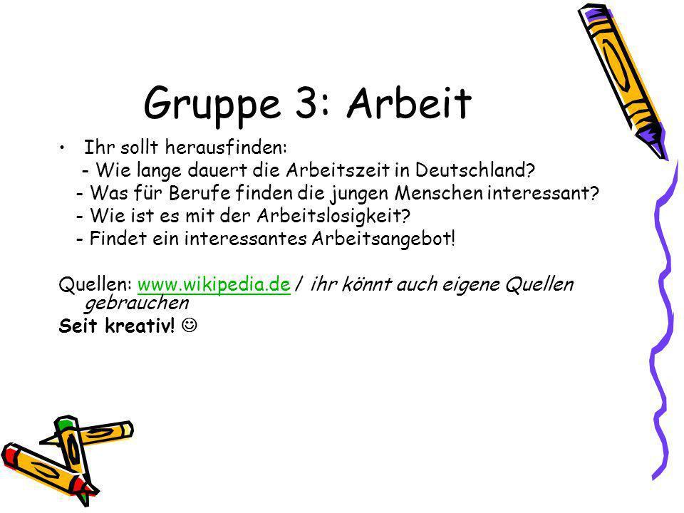 Gruppe 3: Arbeit Ihr sollt herausfinden: - Wie lange dauert die Arbeitszeit in Deutschland? - Was für Berufe finden die jungen Menschen interessant? -
