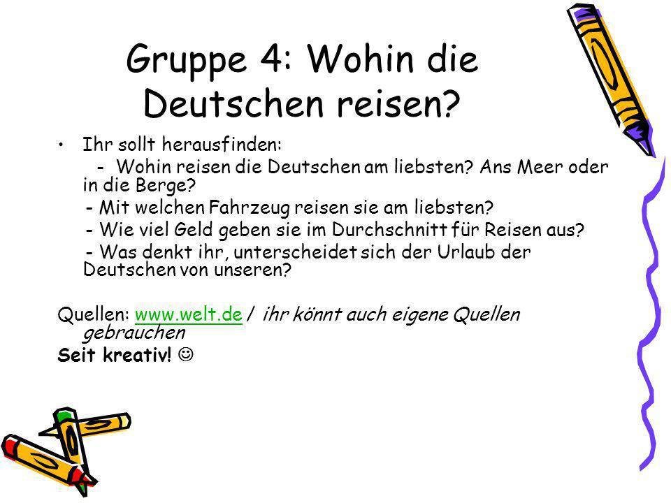 Gruppe 4: Wohin die Deutschen reisen? Ihr sollt herausfinden: - Wohin reisen die Deutschen am liebsten? Ans Meer oder in die Berge? - Mit welchen Fahr