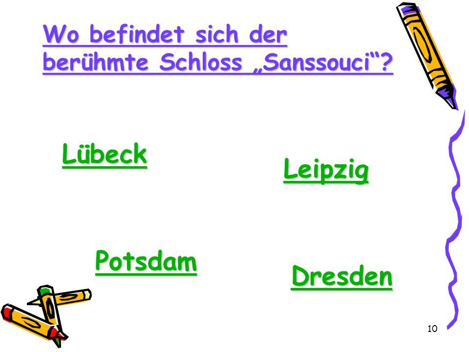 10 Wo befindet sich der berühmte Schloss Sanssouci? Lübeck Leipzig Potsdam Dresden