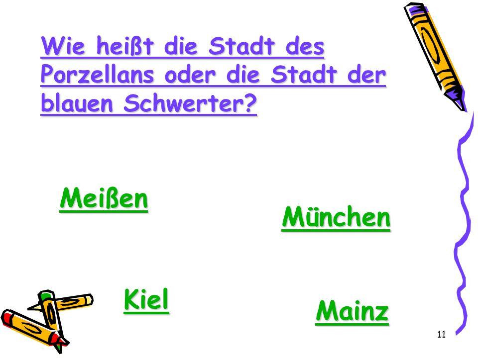 11 Wie heißt die Stadt des Porzellans oder die Stadt der blauen Schwerter? Meißen München Kiel Mainz