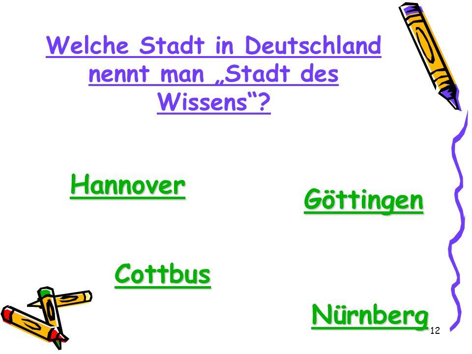 12 Welche Stadt in Deutschland nennt man Stadt des Wissens? Hannover Göttingen Cottbus Nürnberg