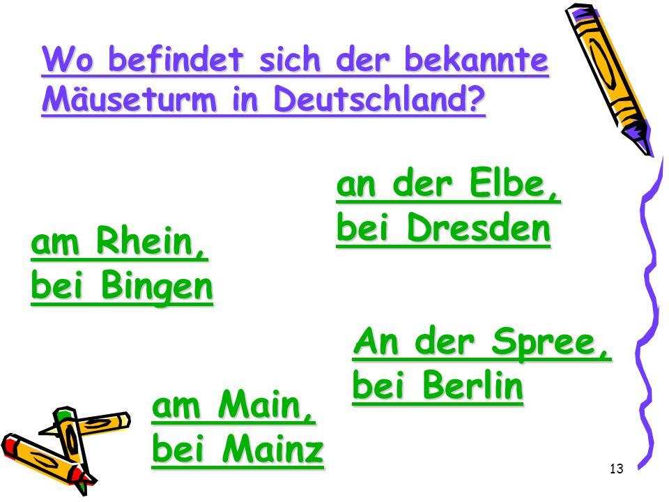 13 Wo befindet sich der bekannte Mäuseturm in Deutschland? am Rhein, bei Bingen am Rhein, bei Bingen an der Elbe, bei Dresden an der Elbe, bei Dresden