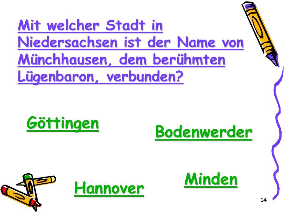 14 Mit welcher Stadt in Niedersachsen ist der Name von Münchhausen, dem berühmten Lügenbaron, verbunden? Göttingen Bodenwerder Hannover Minden