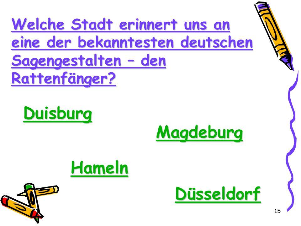 15 Welche Stadt erinnert uns an eine der bekanntesten deutschen Sagengestalten – den Rattenfänger? Duisburg Magdeburg Hameln Düsseldorf