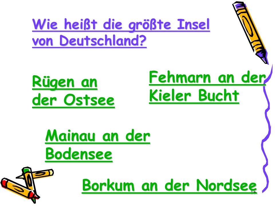 16 Wie heißt die größte Insel von Deutschland? Rügen an der Ostsee Rügen an der Ostsee Fehmarn an der Kieler Bucht Fehmarn an der Kieler Bucht Mainau
