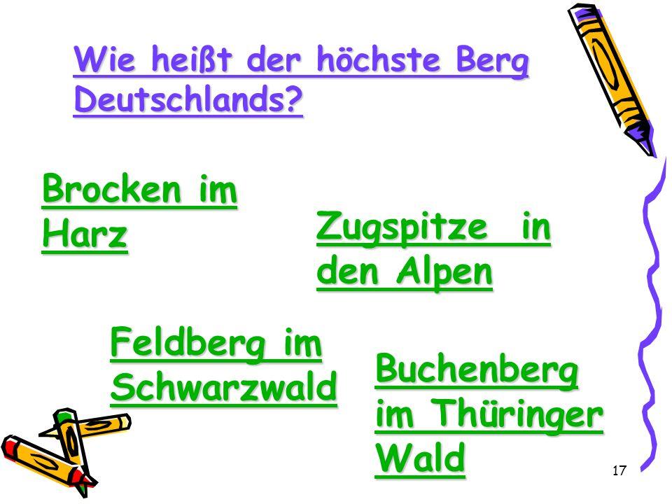 17 Wie heißt der höchste Berg Deutschlands? Brocken im Harz Brocken im Harz Zugspitze in den Alpen Zugspitze in den Alpen Feldberg im Schwarzwald Feld
