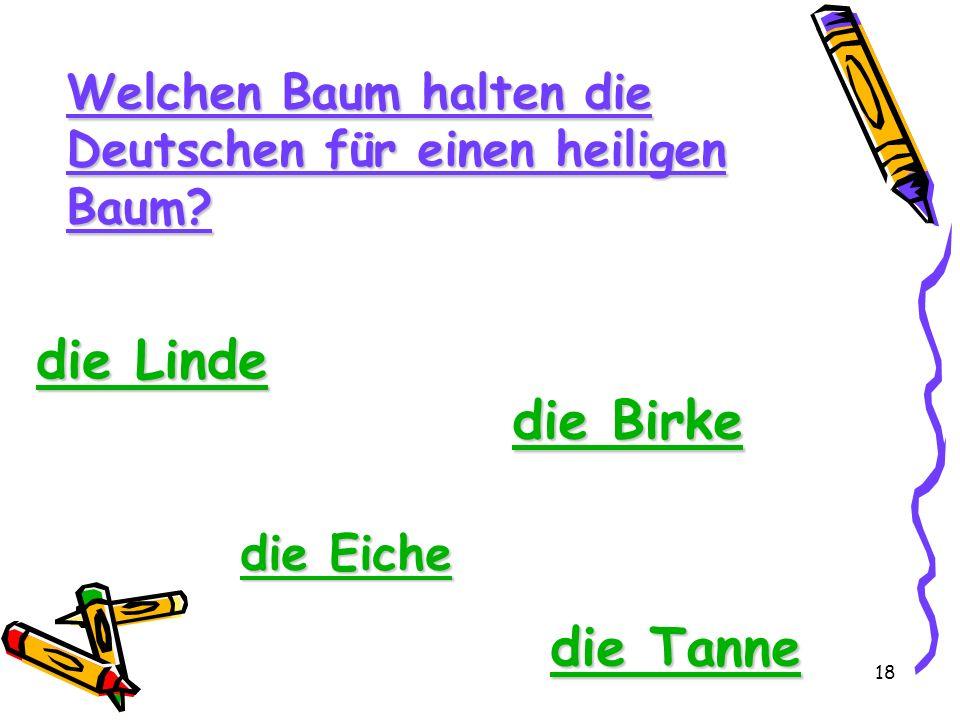 18 Welchen Baum halten die Deutschen für einen heiligen Baum? die Linde die Linde die Birke die Birke die Eiche die Eiche die Tanne die Tanne