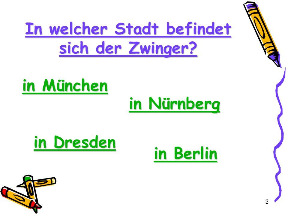2 In welcher Stadt befindet sich der Zwinger? in München in München in Dresden in Dresden in Berlin in Berlin in Nürnberg in Nürnberg