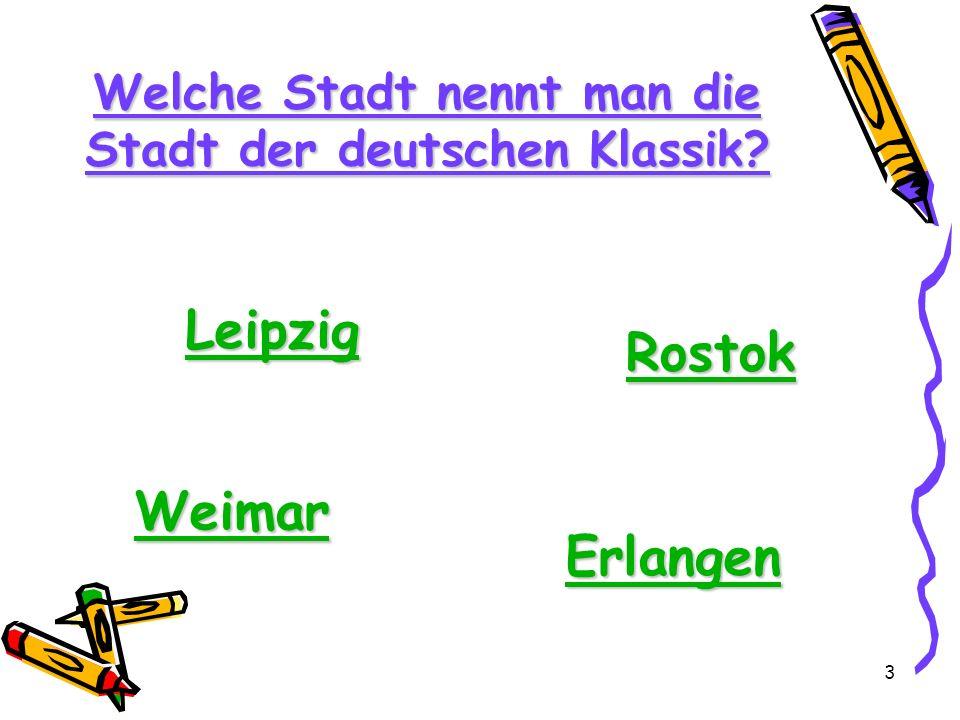 3 Welche Stadt nennt man die Stadt der deutschen Klassik? Leipzig Weimar Rostok Erlangen