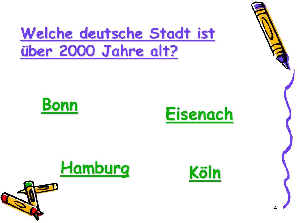 4 Welche deutsche Stadt ist über 2000 Jahre alt? Bonn Eisenach Hamburg Köln