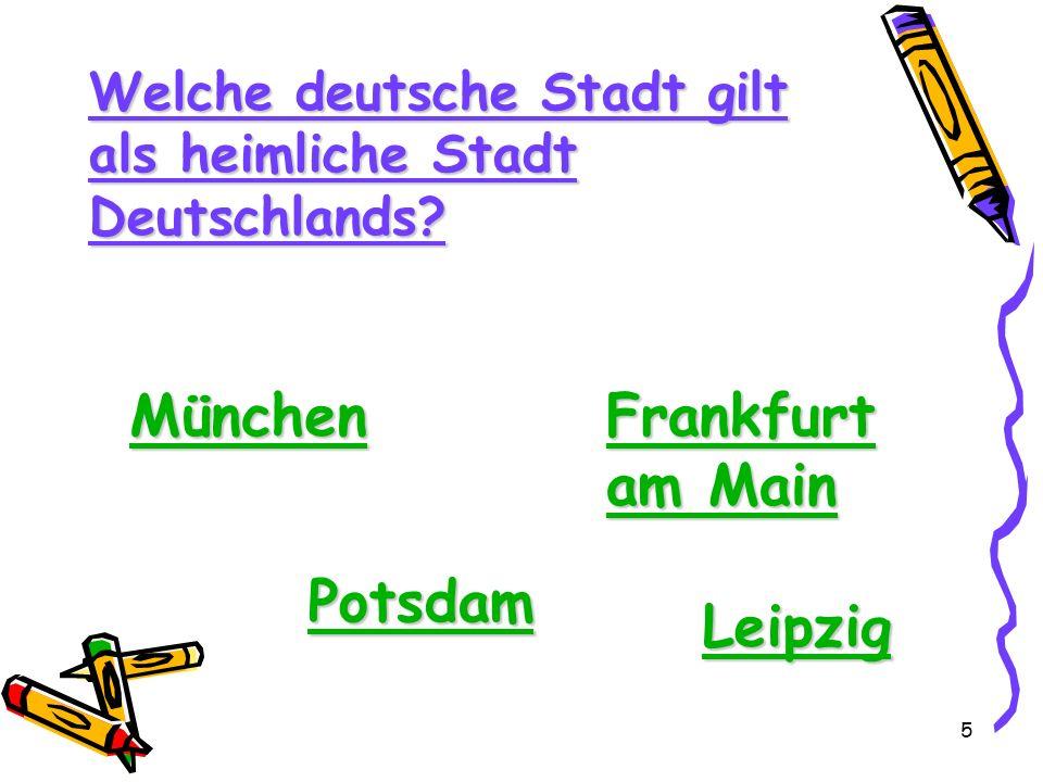 5 Welche deutsche Stadt gilt als heimliche Stadt Deutschlands? München Frankfurt am Main Frankfurt am Main Potsdam Leipzig