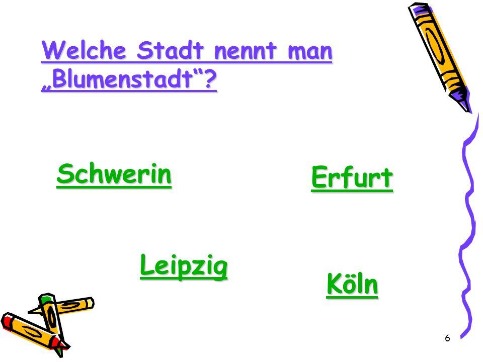 6 Welche Stadt nennt man Blumenstadt? Schwerin Erfurt Leipzig Köln
