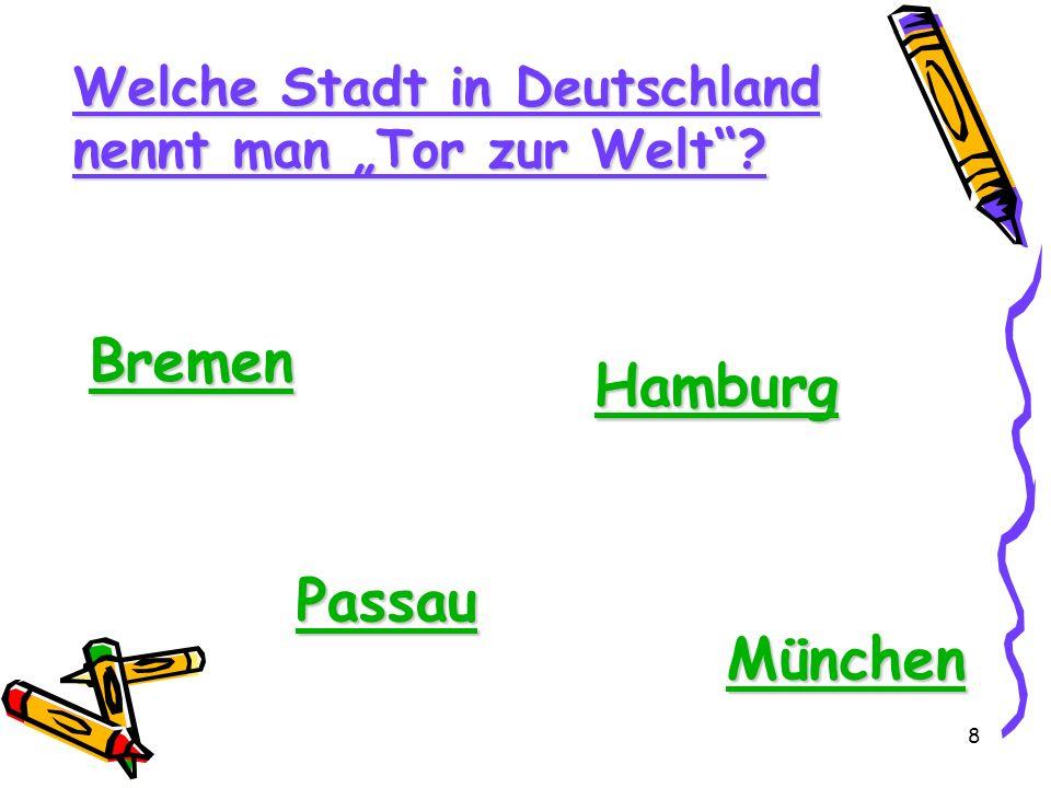 8 Welche Stadt in Deutschland nennt man Tor zur Welt? Bremen Hamburg Passau München