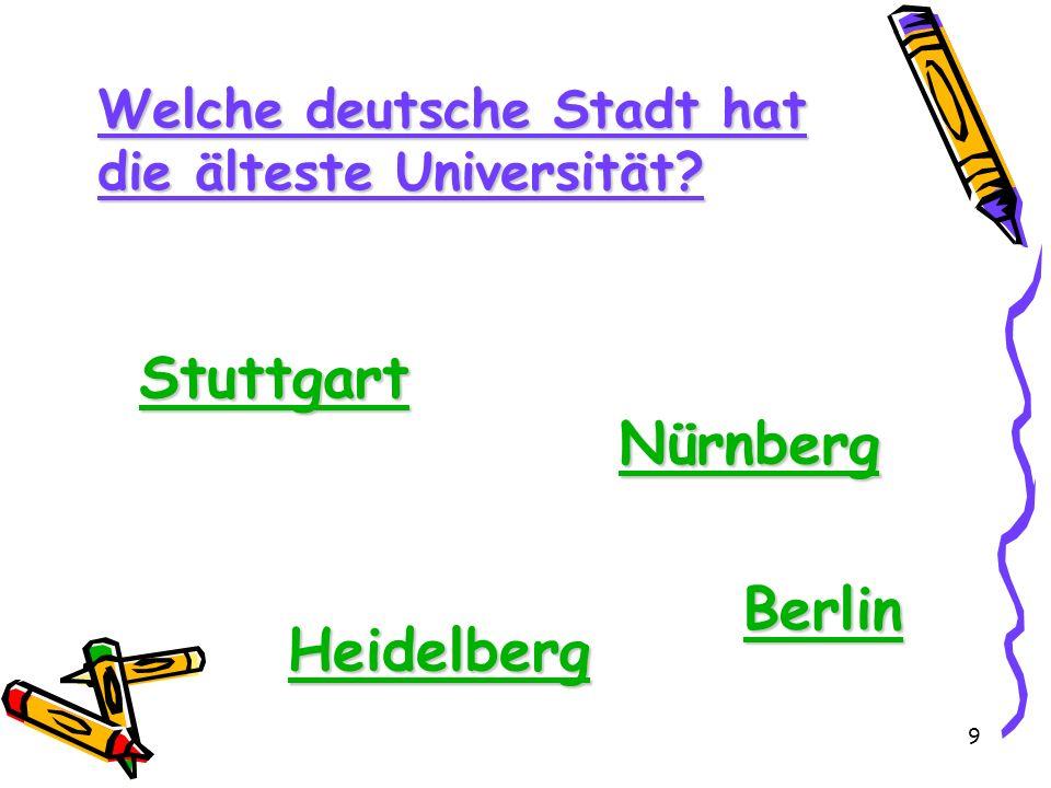 9 Welche deutsche Stadt hat die älteste Universität? Stuttgart Nürnberg Heidelberg Berlin