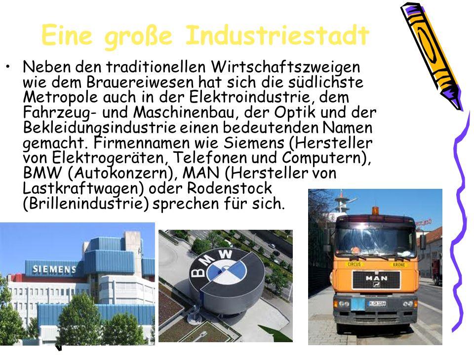 Eine große Industriestadt Neben den traditionellen Wirtschaftszweigen wie dem Brauereiwesen hat sich die südlichste Metropole auch in der Elektroindustrie, dem Fahrzeug- und Maschinenbau, der Optik und der Bekleidungsindustrie einen bedeutenden Namen gemacht.