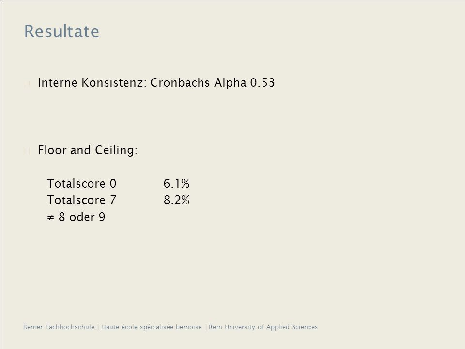 Berner Fachhochschule | Haute école spécialisée bernoise | Bern University of Applied Sciences Resultate Interne Konsistenz: Cronbachs Alpha 0.53 Floor and Ceiling: Totalscore 06.1% Totalscore 78.2% 8 oder 9