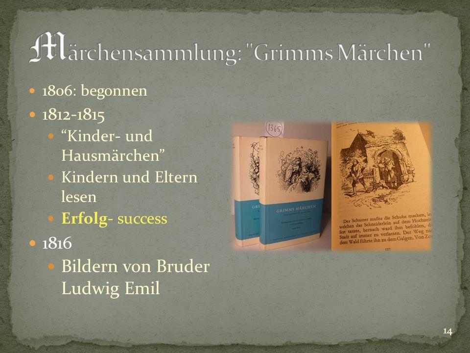 1806: begonnen 1812-1815 Kinder- und Hausmärchen Kindern und Eltern lesen Erfolg- success 1816 Bildern von Bruder Ludwig Emil 14