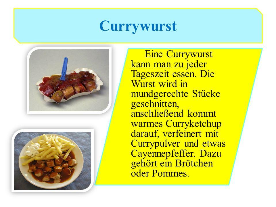 Currywurst Eine Currywurst kann man zu jeder Tageszeit essen. Die Wurst wird in mundgerechte Stücke geschnitten, anschließend kommt warmes Curryketchu