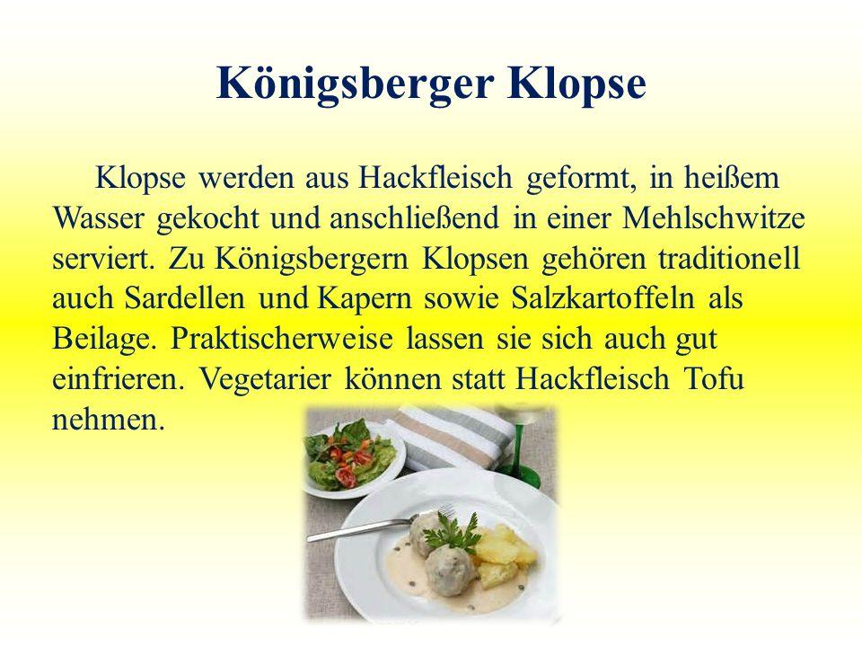 Königsberger Klopse Klopse werden aus Hackfleisch geformt, in heißem Wasser gekocht und anschließend in einer Mehlschwitze serviert. Zu Königsbergern
