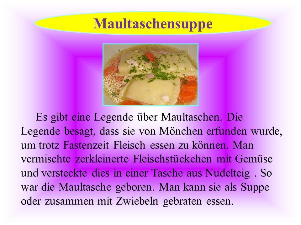Es gibt eine Legende über Maultaschen. Die Legende besagt, dass sie von Mönchen erfunden wurde, um trotz Fastenzeit Fleisch essen zu können. Man vermi