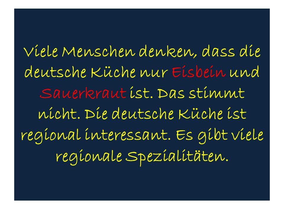 Viele Menschen denken, dass die deutsche Küche nur Eisbein und Sauerkraut ist. Das stimmt nicht. Die deutsche Küche ist regional interessant. Es gibt