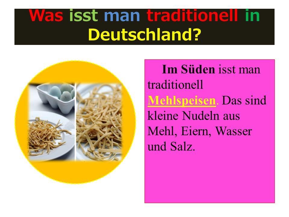 Was isst man traditionell in Deutschland? Im Süden isst man traditionell Mehlspeisen. Das sind kleine Nudeln aus Mehl, Eiern, Wasser und Salz.