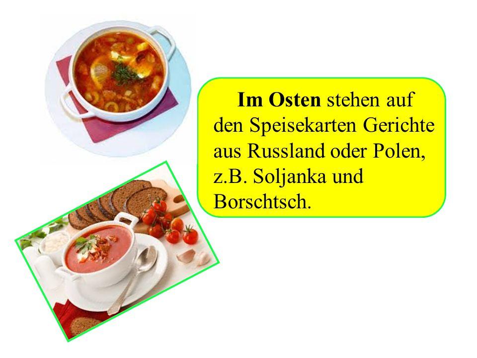 Im Osten stehen auf den Speisekarten Gerichte aus Russland oder Polen, z.B. Soljanka und Borschtsch.