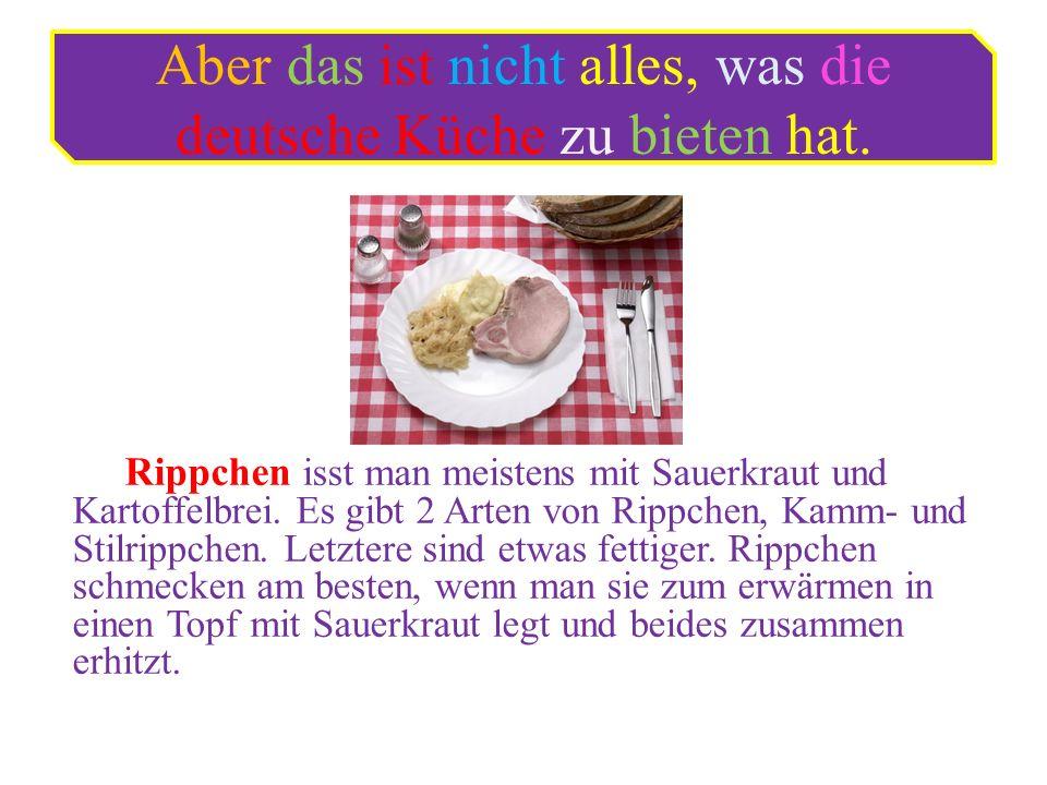Aber das ist nicht alles, was die deutsche Küche zu bieten hat. Rippchen isst man meistens mit Sauerkraut und Kartoffelbrei. Es gibt 2 Arten von Rippc