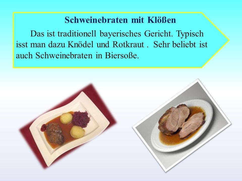 Schweinebraten mit Klößen Das ist traditionell bayerisches Gericht. Typisch isst man dazu Knödel und Rotkraut. Sehr beliebt ist auch Schweinebraten in