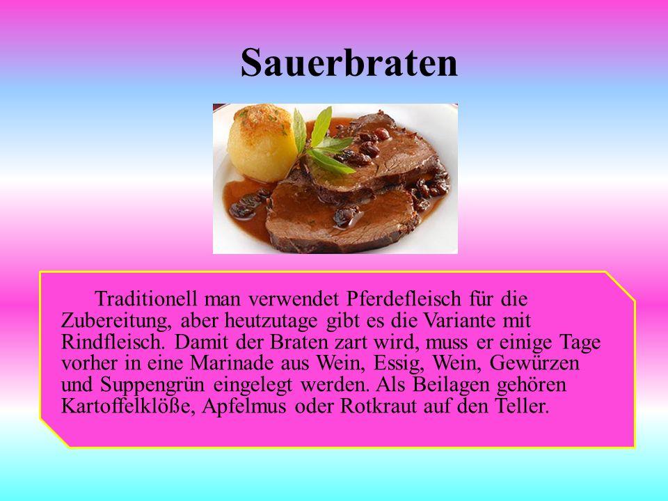 Sauerbraten Traditionell man verwendet Pferdefleisch für die Zubereitung, aber heutzutage gibt es die Variante mit Rindfleisch. Damit der Braten zart