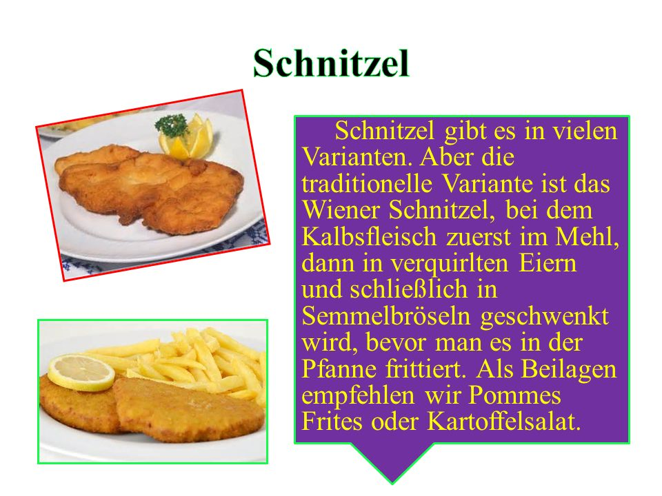 Schnitzel gibt es in vielen Varianten. Aber die traditionelle Variante ist das Wiener Schnitzel, bei dem Kalbsfleisch zuerst im Mehl, dann in verquirl