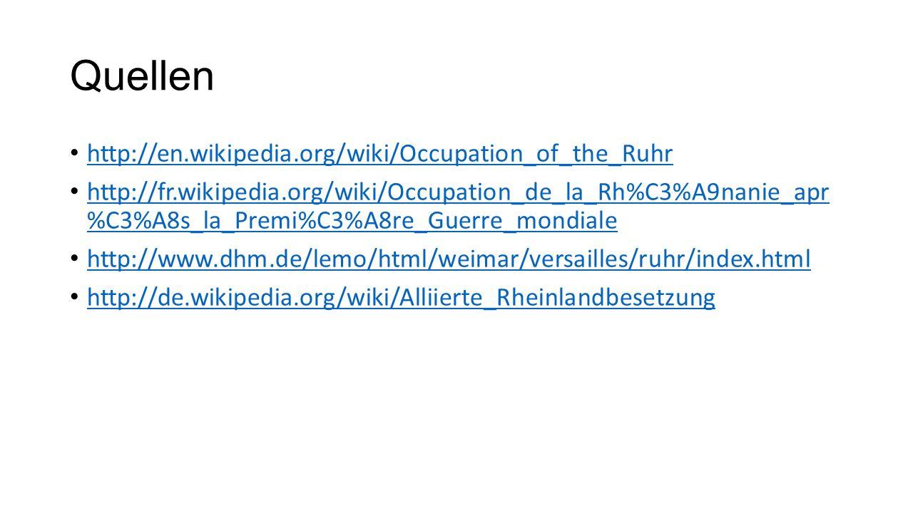 Quellen http://en.wikipedia.org/wiki/Occupation_of_the_Ruhr http://fr.wikipedia.org/wiki/Occupation_de_la_Rh%C3%A9nanie_apr %C3%A8s_la_Premi%C3%A8re_Guerre_mondiale http://fr.wikipedia.org/wiki/Occupation_de_la_Rh%C3%A9nanie_apr %C3%A8s_la_Premi%C3%A8re_Guerre_mondiale http://www.dhm.de/lemo/html/weimar/versailles/ruhr/index.html http://de.wikipedia.org/wiki/Alliierte_Rheinlandbesetzung
