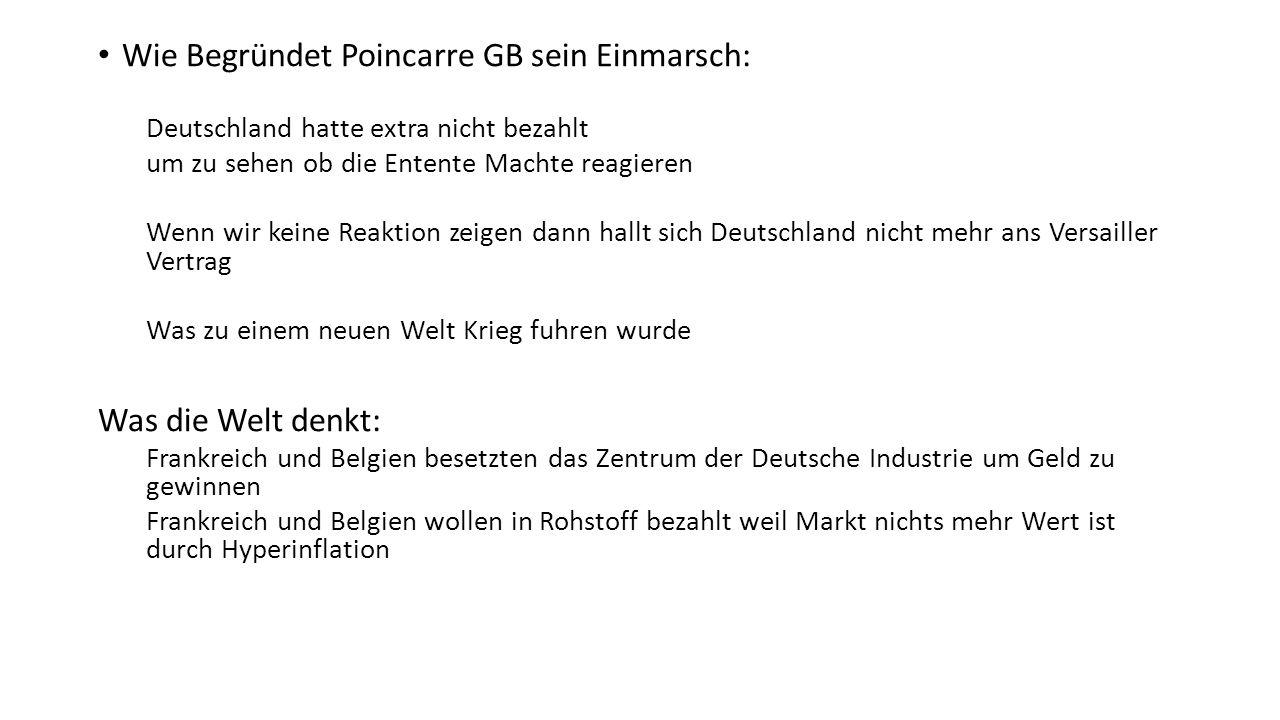 Wie Begründet Poincarre GB sein Einmarsch: Deutschland hatte extra nicht bezahlt um zu sehen ob die Entente Machte reagieren Wenn wir keine Reaktion zeigen dann hallt sich Deutschland nicht mehr ans Versailler Vertrag Was zu einem neuen Welt Krieg fuhren wurde Was die Welt denkt: Frankreich und Belgien besetzten das Zentrum der Deutsche Industrie um Geld zu gewinnen Frankreich und Belgien wollen in Rohstoff bezahlt weil Markt nichts mehr Wert ist durch Hyperinflation