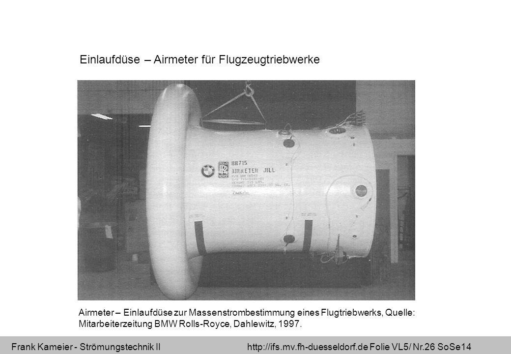 Frank Kameier - Strömungstechnik II http://ifs.mv.fh-duesseldorf.de Folie VL5/ Nr.26 SoSe14 Einlaufdüse – Airmeter für Flugzeugtriebwerke Airmeter – Einlaufdüse zur Massenstrombestimmung eines Flugtriebwerks, Quelle: Mitarbeiterzeitung BMW Rolls-Royce, Dahlewitz, 1997.