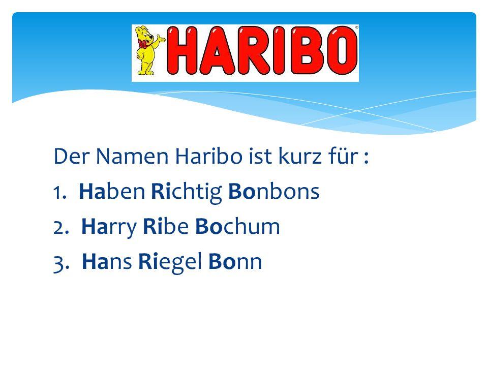 Der Namen Haribo ist kurz für : 1. Haben Richtig Bonbons 2. Harry Ribe Bochum 3. Hans Riegel Bonn