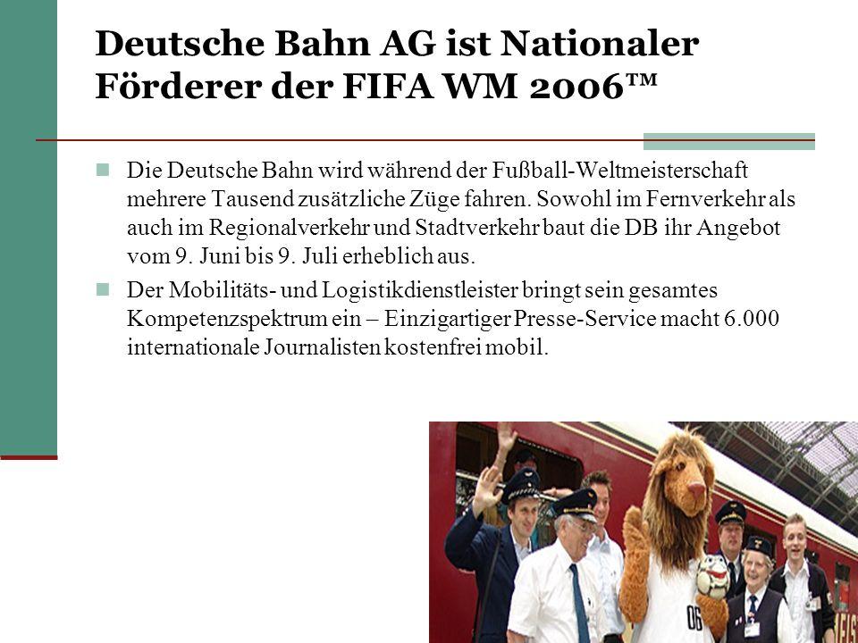 Deutsche Bahn AG ist Nationaler Förderer der FIFA WM 2006 Die Deutsche Bahn wird während der Fußball-Weltmeisterschaft mehrere Tausend zusätzliche Züge fahren.