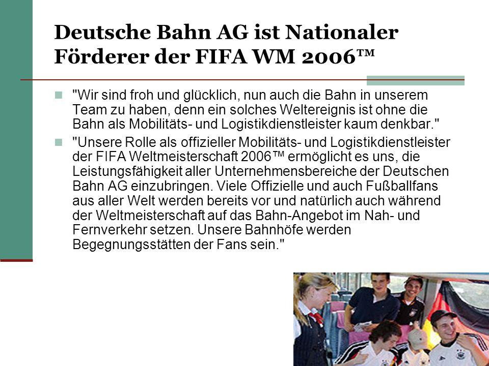 Deutsche Bahn AG ist Nationaler Förderer der FIFA WM 2006 Wir sind froh und glücklich, nun auch die Bahn in unserem Team zu haben, denn ein solches Weltereignis ist ohne die Bahn als Mobilitäts- und Logistikdienstleister kaum denkbar. Unsere Rolle als offizieller Mobilitäts- und Logistikdienstleister der FIFA Weltmeisterschaft 2006 ermöglicht es uns, die Leistungsfähigkeit aller Unternehmensbereiche der Deutschen Bahn AG einzubringen.