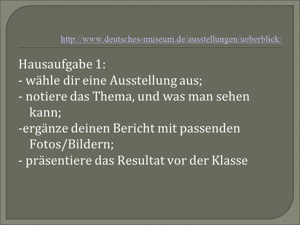 http://www.deutsches-museum.de/ausstellungen/ueberblick/ Hausaufgabe 1: - wähle dir eine Ausstellung aus; - notiere das Thema, und was man sehen kann;