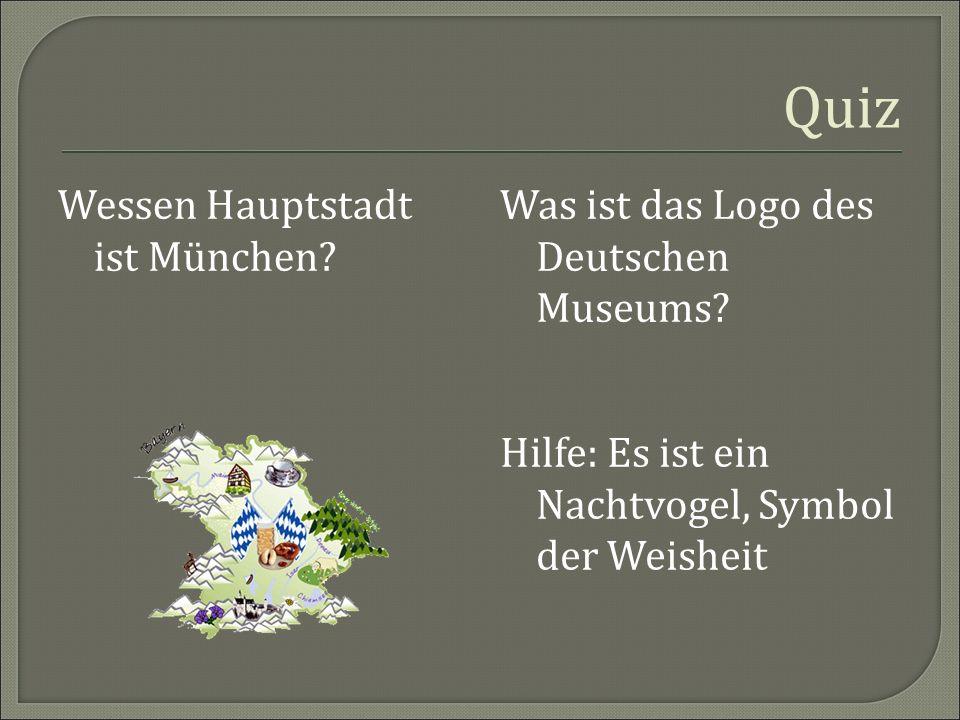 Quiz Wessen Hauptstadt ist München? Was ist das Logo des Deutschen Museums? Hilfe: Es ist ein Nachtvogel, Symbol der Weisheit