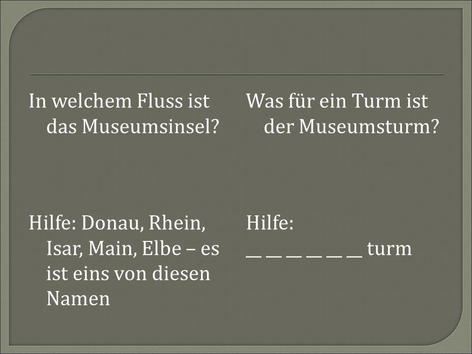 In welchem Fluss ist das Museumsinsel? Was für ein Turm ist der Museumsturm? Hilfe: __ __ __ __ __ __ turm Hilfe: Donau, Rhein, Isar, Main, Elbe – es