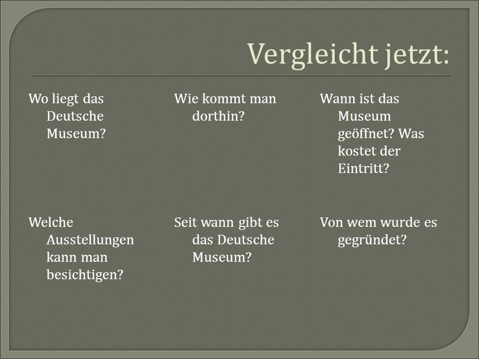 Vergleicht jetzt: Wo liegt das Deutsche Museum? Wie kommt man dorthin? Wann ist das Museum geöffnet? Was kostet der Eintritt? Von wem wurde es gegründ