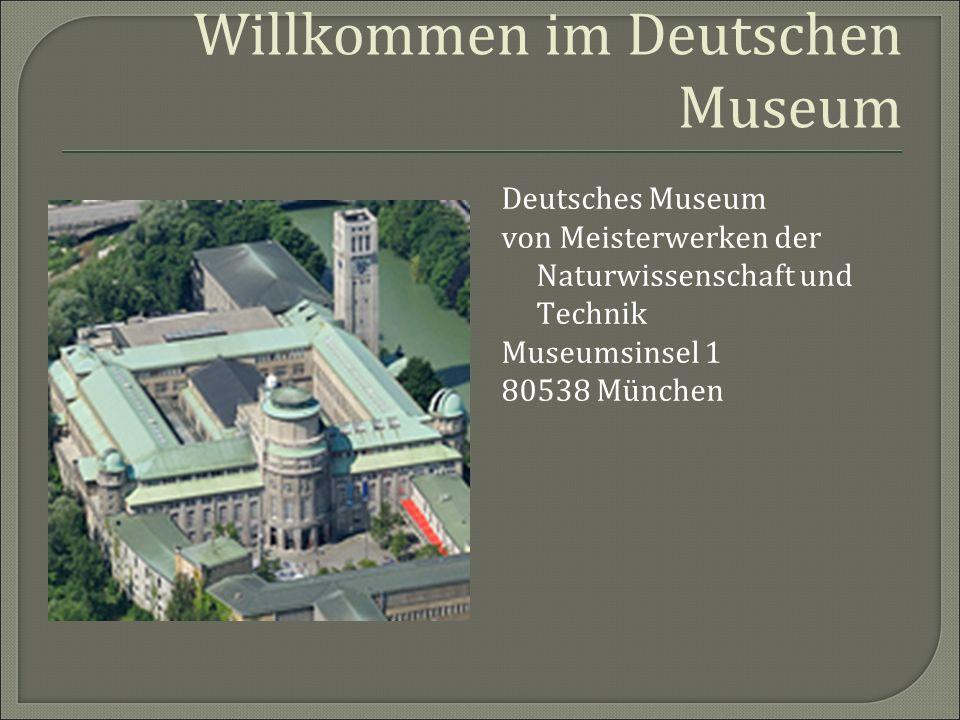Willkommen im Deutschen Museum Deutsches Museum von Meisterwerken der Naturwissenschaft und Technik Museumsinsel 1 80538 München