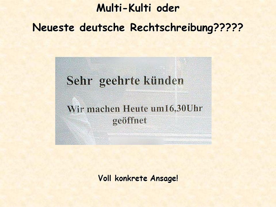 Multi-Kulti oder Neueste deutsche Rechtschreibung????? Voll konkrete Ansage!