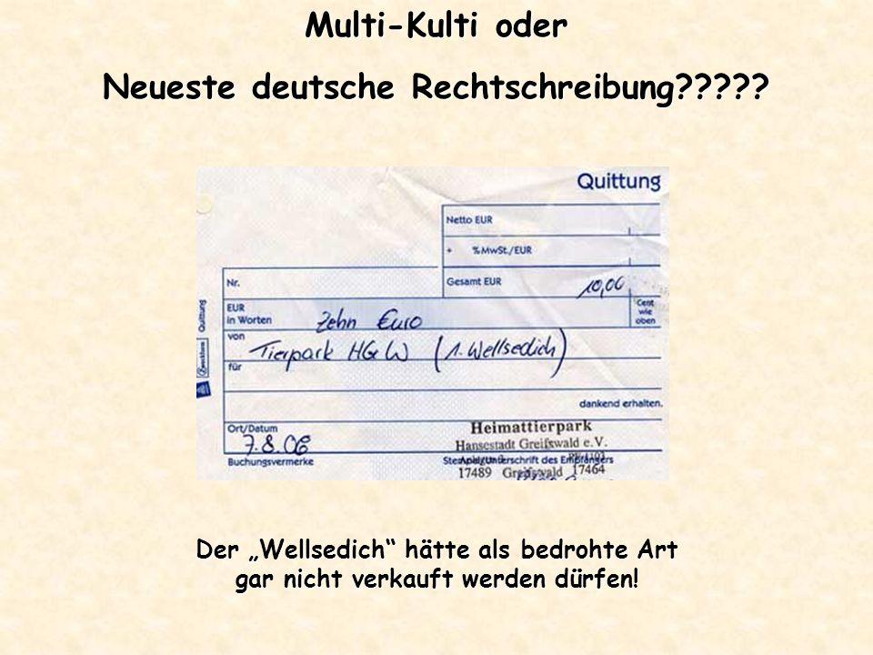 Multi-Kulti oder Neueste deutsche Rechtschreibung????? Der Wellsedich hätte als bedrohte Art gar nicht verkauft werden dürfen!