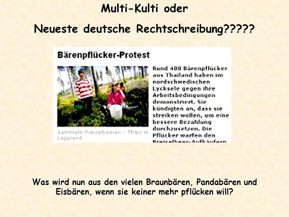 Multi-Kulti oder Neueste deutsche Rechtschreibung????? Was wird nun aus den vielen Braunbären, Pandabären und Eisbären, wenn sie keiner mehr pflücken